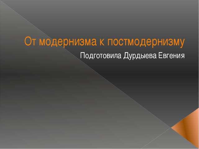 От модернизма к постмодернизму Подготовила Дурдыева Евгения