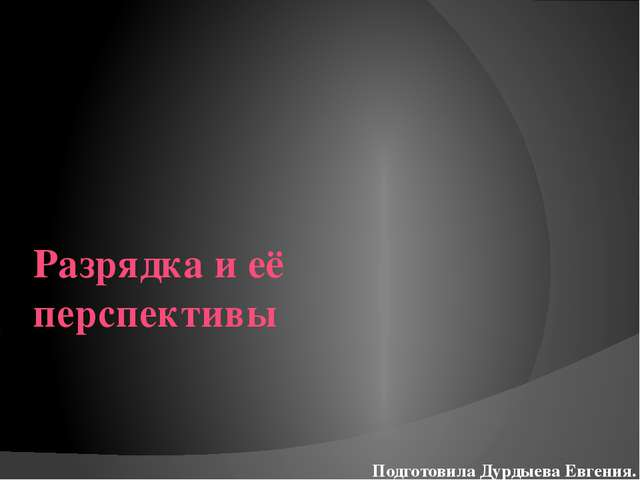 Разрядка и её перспективы Подготовила Дурдыева Евгения.