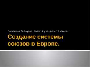 Создание системы союзов в Европе. Выполнил: Белоусов Николай, учащийся 11 кла