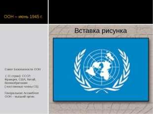 ООН – июнь 1945 г. Совет Безопасности ООН ( 11 стран): СССР, Франция, США, Ки
