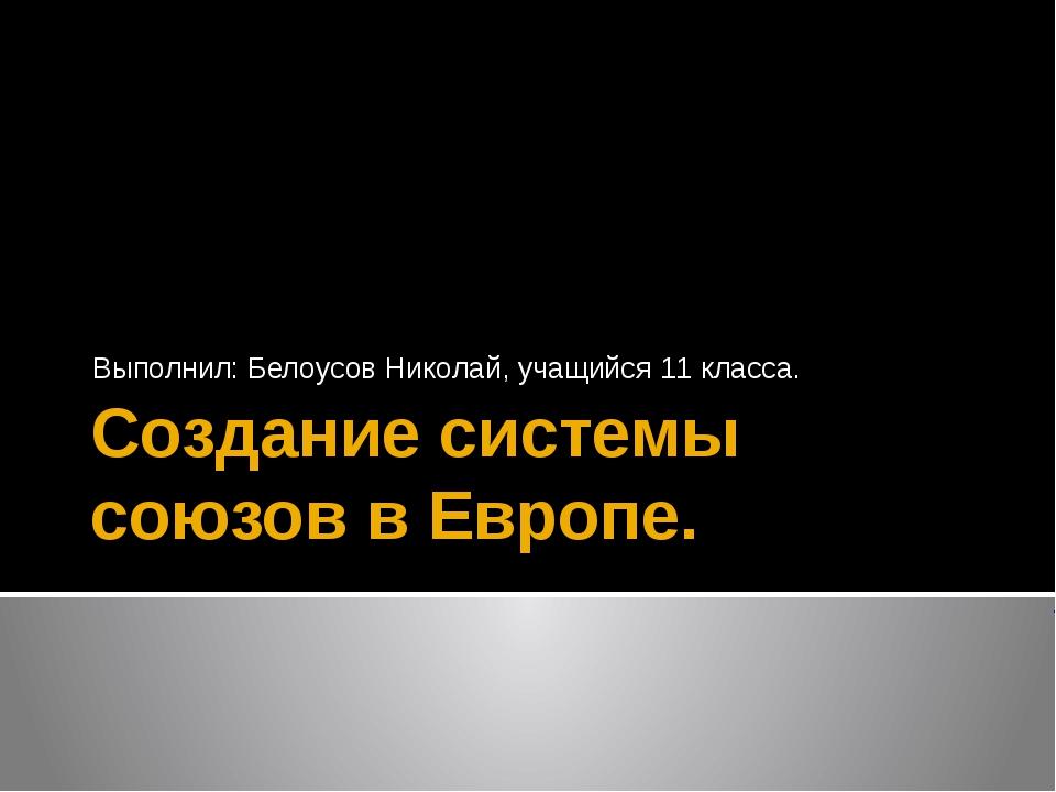 Создание системы союзов в Европе. Выполнил: Белоусов Николай, учащийся 11 кла...