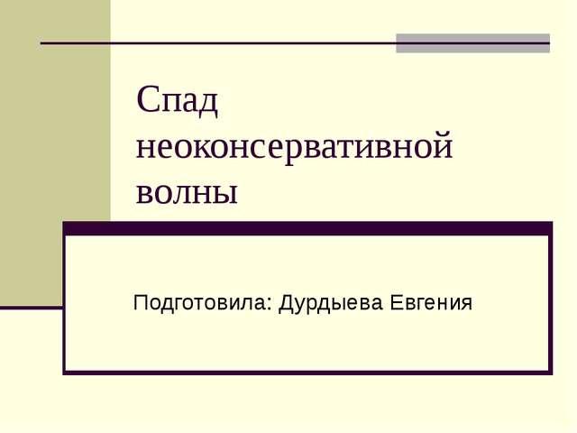 Спад неоконсервативной волны Подготовила: Дурдыева Евгения