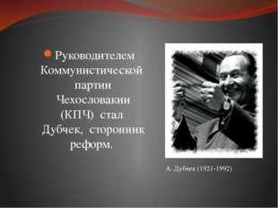 Руководителем Коммунистической партии Чехословакии (КПЧ) стал Дубчек, сторонн