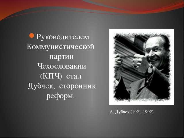 Руководителем Коммунистической партии Чехословакии (КПЧ) стал Дубчек, сторонн...