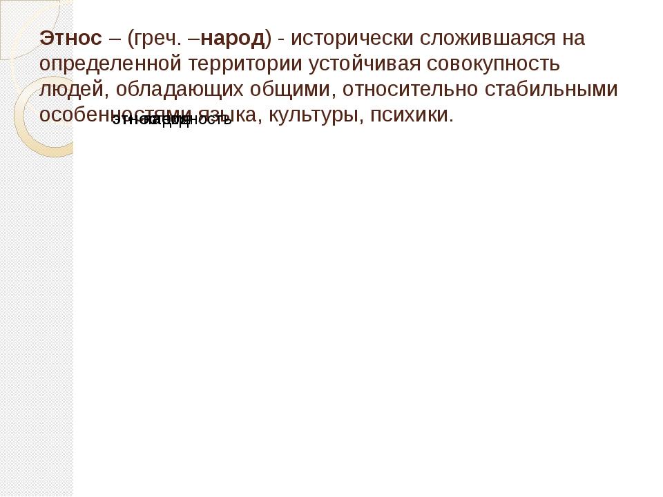 Этнос – (греч. –народ) - исторически сложившаяся на определенной территории у...