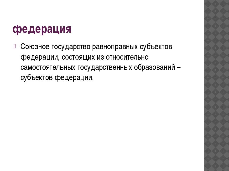 федерация Союзное государство равноправных субъектов федерации, состоящих из...