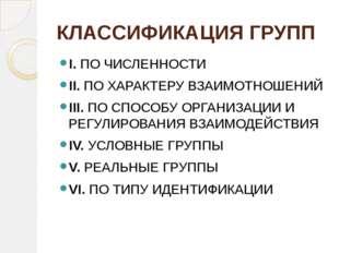 КЛАССИФИКАЦИЯ ГРУПП I. ПО ЧИСЛЕННОСТИ II. ПО ХАРАКТЕРУ ВЗАИМОТНОШЕНИЙ III. ПО