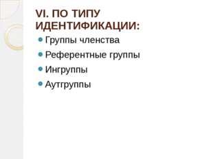VI. ПО ТИПУ ИДЕНТИФИКАЦИИ: Группы членства Референтные группы Ингруппы Аутгру