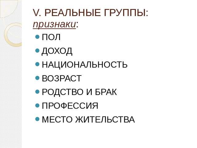 V. РЕАЛЬНЫЕ ГРУППЫ: признаки: ПОЛ ДОХОД НАЦИОНАЛЬНОСТЬ ВОЗРАСТ РОДСТВО И БРАК...
