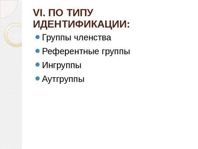 VI. ПО ТИПУ ИДЕНТИФИКАЦИИ: Группы членства Референтные группы Ингруппы Аутгру...