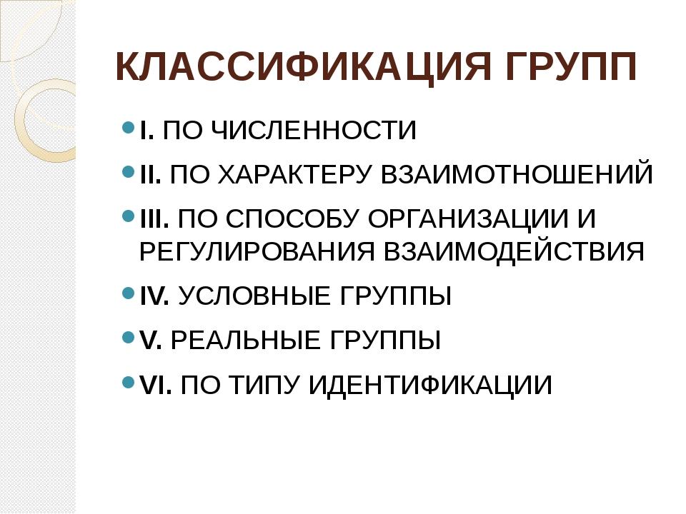 КЛАССИФИКАЦИЯ ГРУПП I. ПО ЧИСЛЕННОСТИ II. ПО ХАРАКТЕРУ ВЗАИМОТНОШЕНИЙ III. ПО...