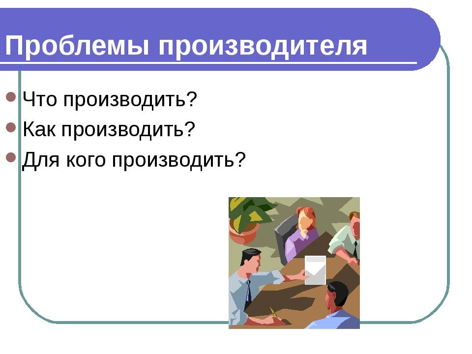 Проблемы производителя Что производить? Как производить? Для кого производить?