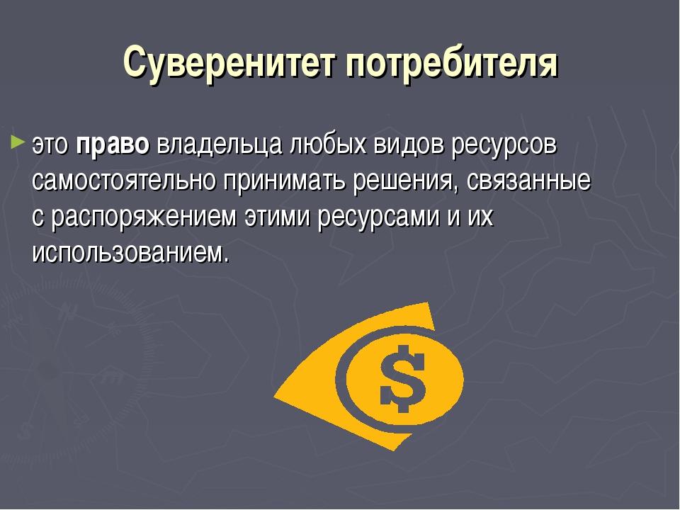 Суверенитет потребителя это право владельца любых видов ресурсов самостоятель...
