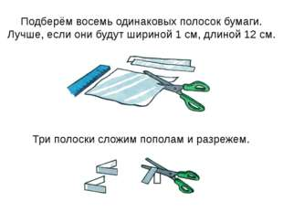 Подберём восемь одинаковых полосок бумаги. Лучше, если они будут шириной 1 см
