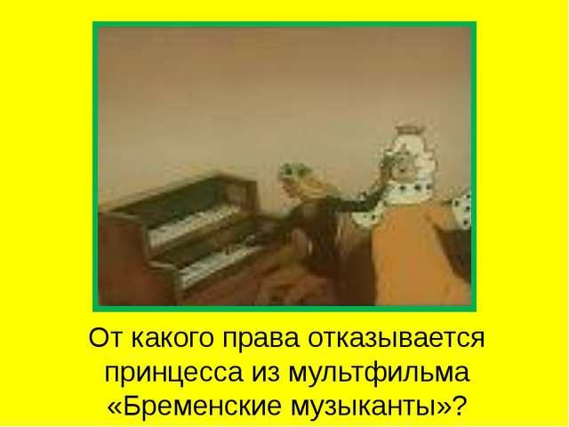 От какого права отказывается принцесса из мультфильма «Бременские музыканты»?