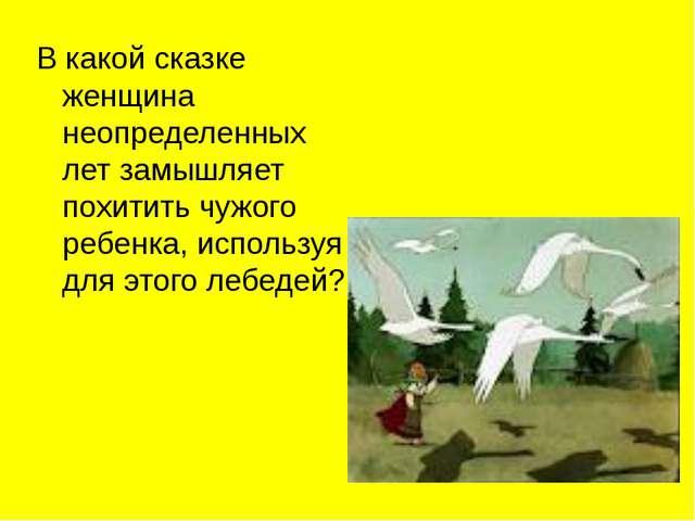 В какой сказке женщина неопределенных лет замышляет похитить чужого ребенка,...