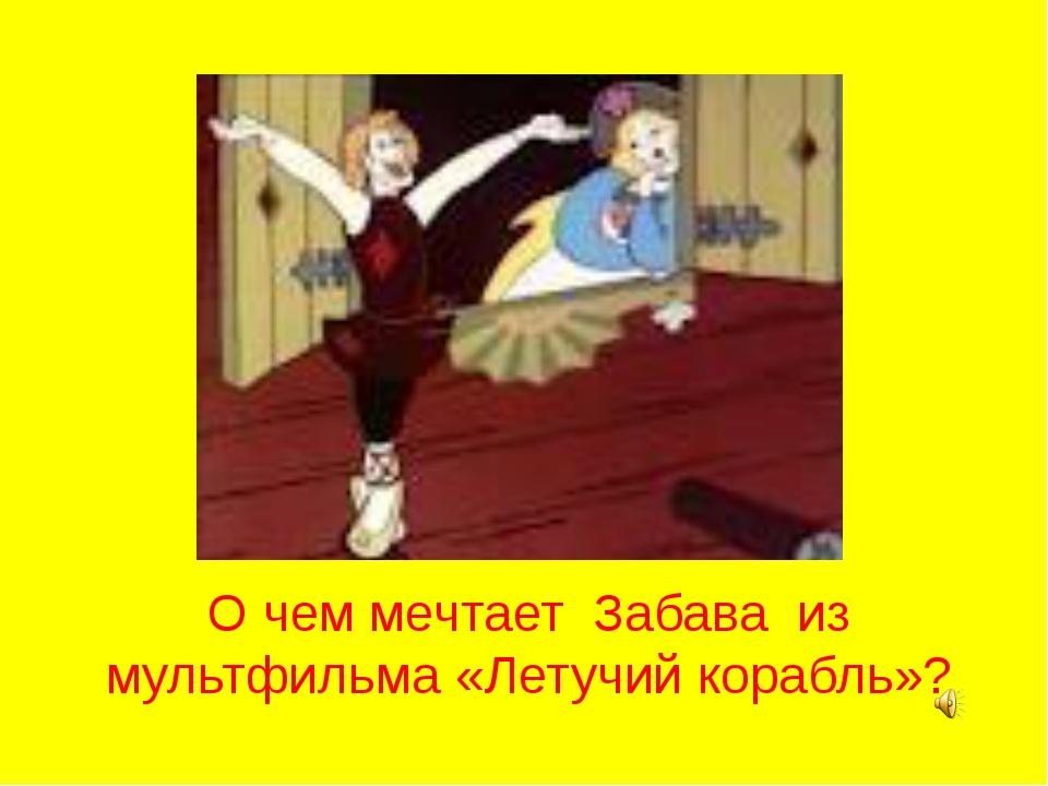 О чем мечтает Забава из мультфильма «Летучий корабль»?