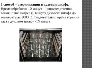1 способ – стерилизация в духовом шкафу. Время обработки 10 минут – непосредс