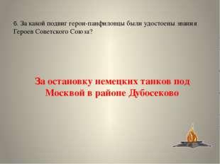 4. У какой деревни находится памятник героям-панфиловцам? у деревни Дубосеково