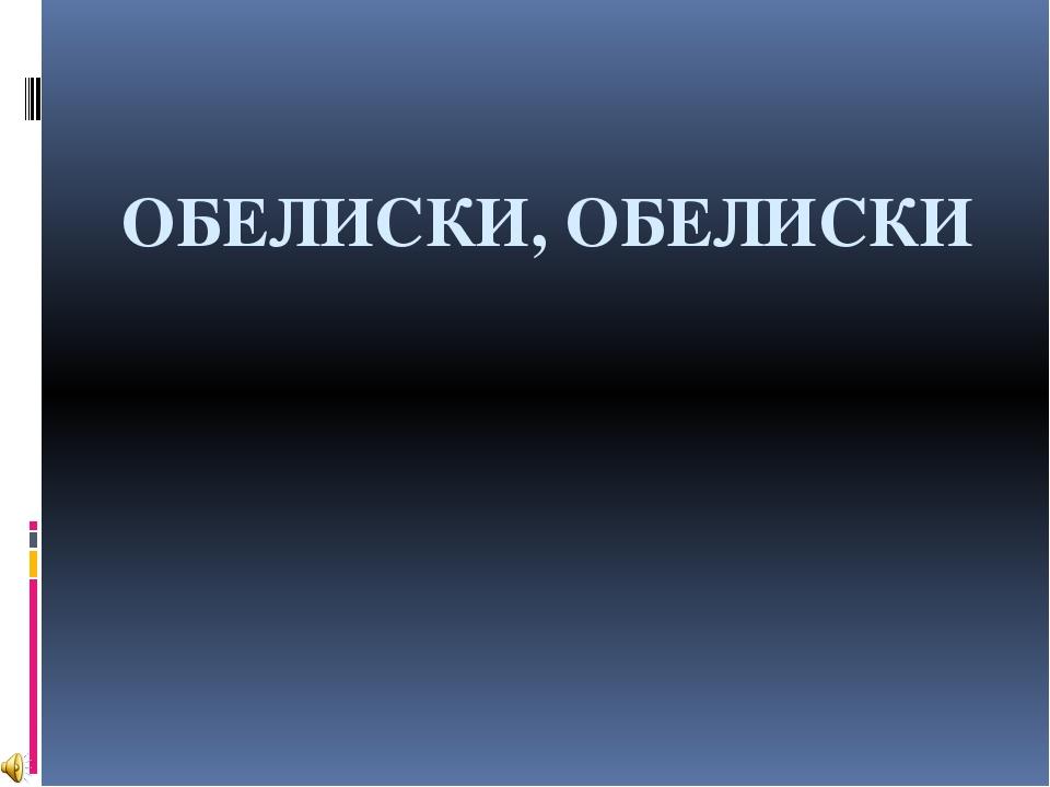 ОБЕЛИСКИ, ОБЕЛИСКИ