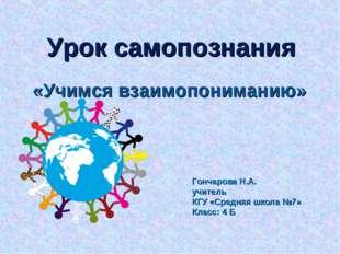Урок самопознания «Учимся взаимопониманию» Гончарова Н.А. учитель КГУ «Средня