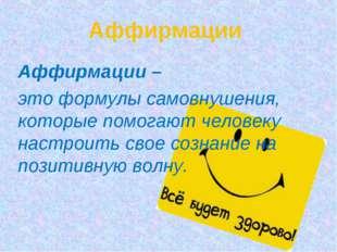 Аффирмации Аффирмации – это формулы самовнушения, которые помогают человеку