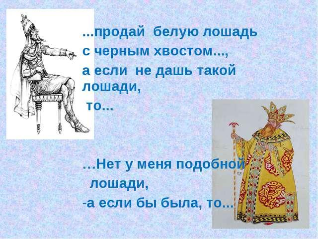 ...продай белую лошадь с черным хвостом..., а если не дашь такой лошади, то.....