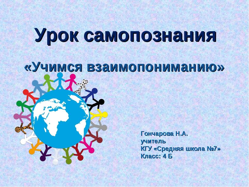 Урок самопознания «Учимся взаимопониманию» Гончарова Н.А. учитель КГУ «Средня...