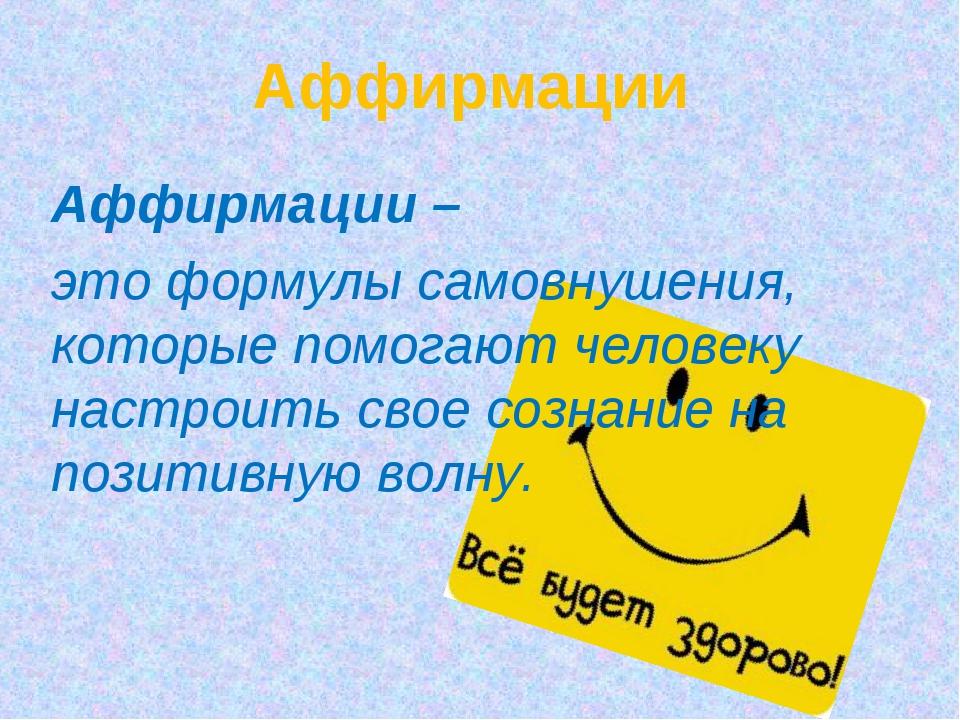 Аффирмации Аффирмации – это формулы самовнушения, которые помогают человеку...