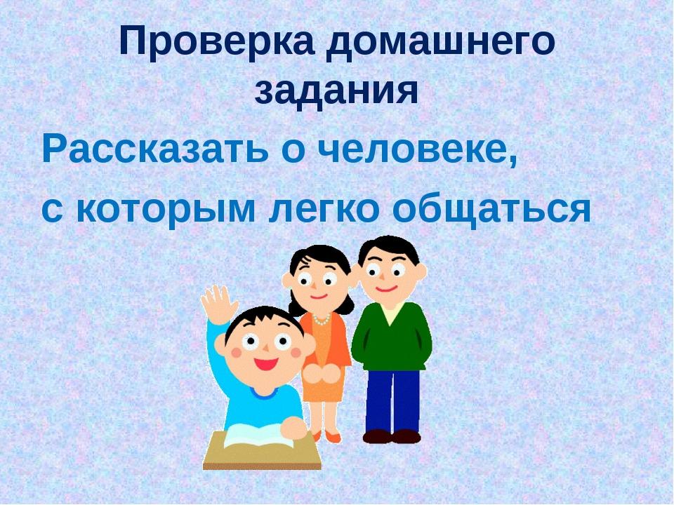 Проверка домашнего задания Рассказать о человеке, с которым легко общаться
