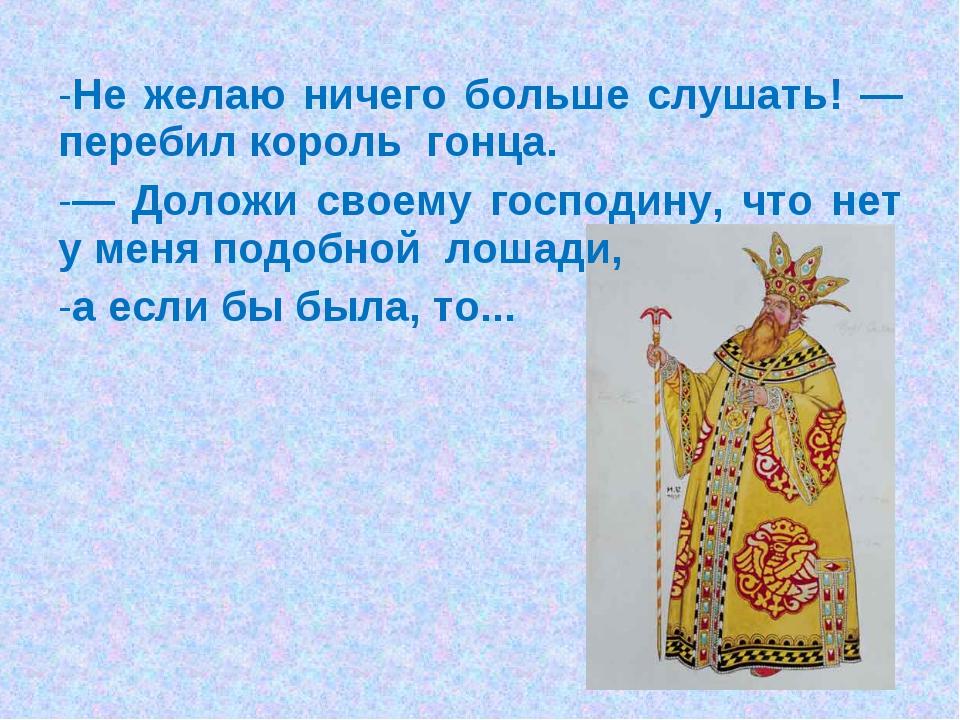 Не желаю ничего больше слушать! — перебил король гонца. — Доложи своему госпо...