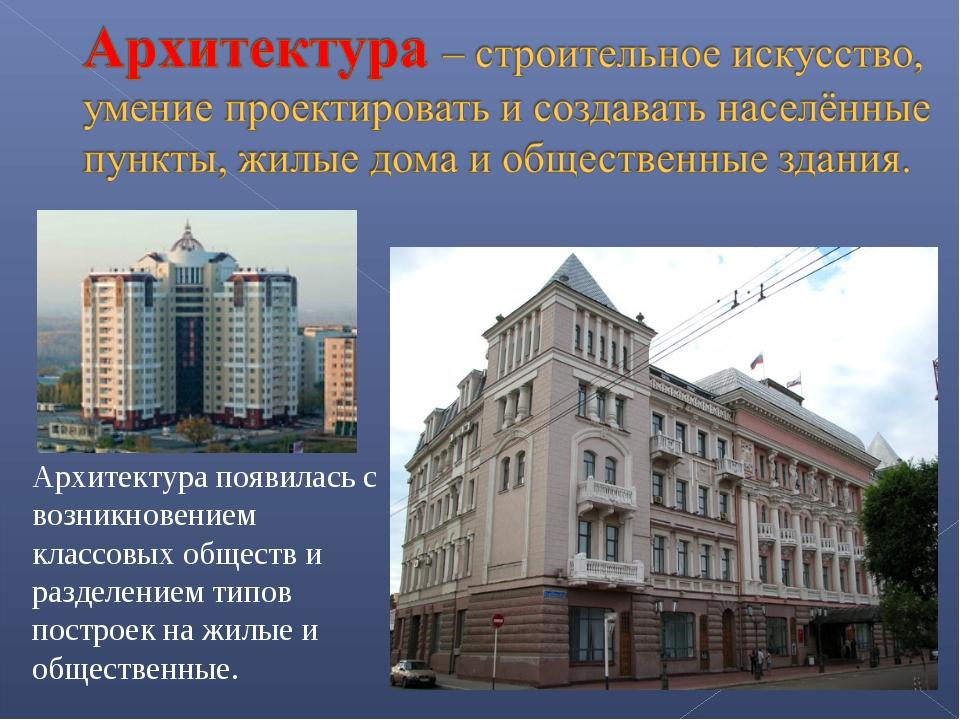 Архитектура появилась с возникновением классовых обществ и разделением типов...