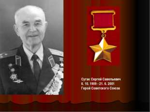 СугакСергей Савельевич 6. 10. 1909 - 21. 6. 2001 Герой Советского Союза