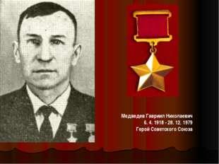 МедведевГавриил Николаевич 6. 4. 1918 - 28. 12. 1979 Герой Советского Союза