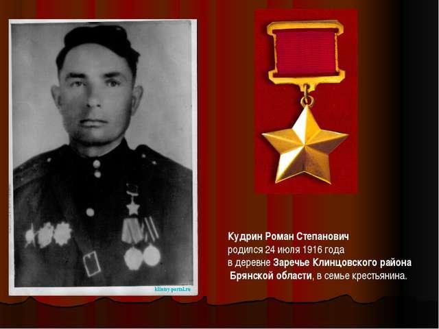 Кудрин Роман Степанович родился 24 июля 1916 года в деревне Заречье Клинцовск...
