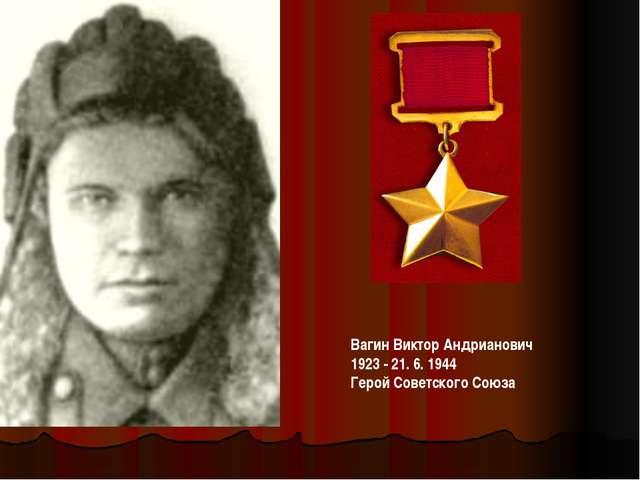 ВагинВиктор Андрианович 1923 - 21. 6. 1944 Герой Советского Союза