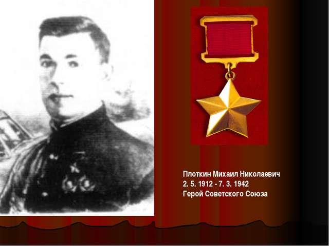 ПлоткинМихаил Николаевич 2. 5. 1912 - 7. 3. 1942 Герой Советского Союза