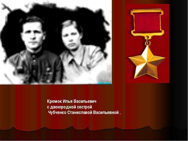 Кремок Илья Васильевич с двоюродной сестрой Чубченко Станиславой Васильевной .