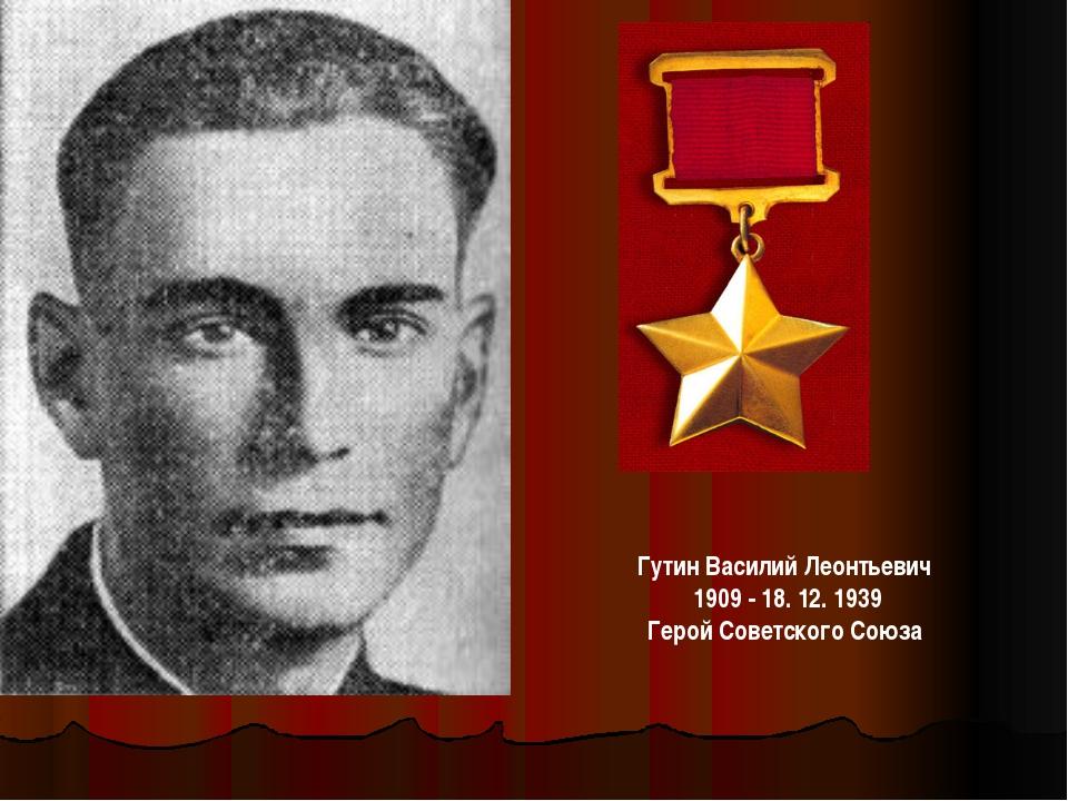 ГутинВасилий Леонтьевич 1909 - 18. 12. 1939 Герой Советского Союза