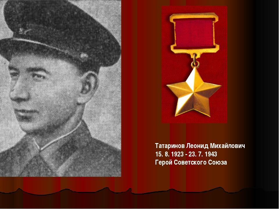 ТатариновЛеонид Михайлович 15. 8. 1923 - 23. 7. 1943 Герой Советского Союза