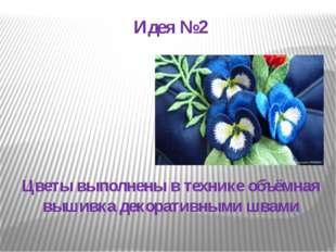 Идея №2 Цветы выполнены в технике объёмная вышивка декоративными швами