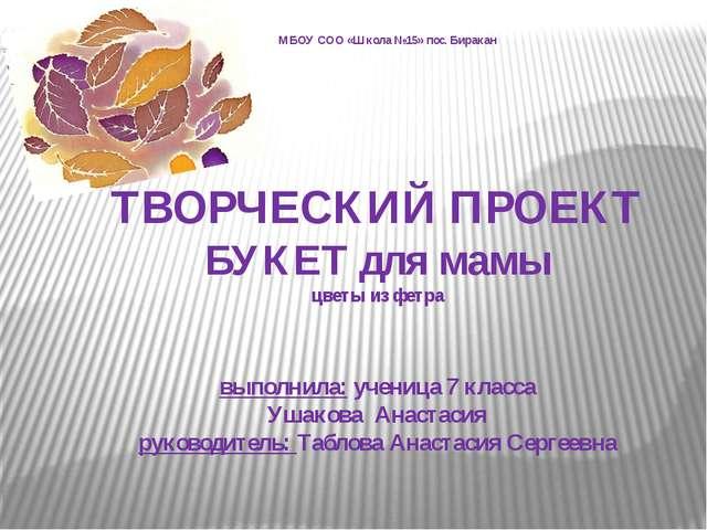 ТВОРЧЕСКИЙ ПРОЕКТ БУКЕТ для мамы цветы из фетра выполнила: ученица 7 класса...