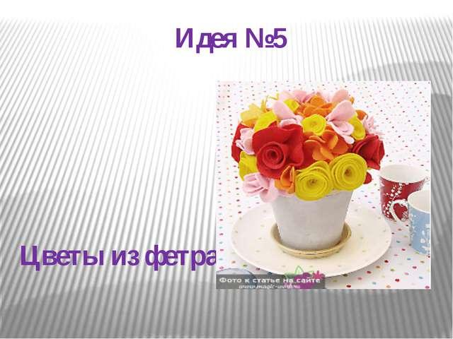 Идея №5 Цветы из фетра