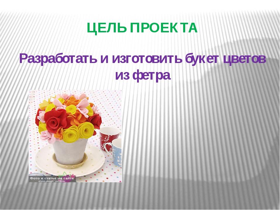 ЦЕЛЬ ПРОЕКТА Разработать и изготовить букет цветов из фетра