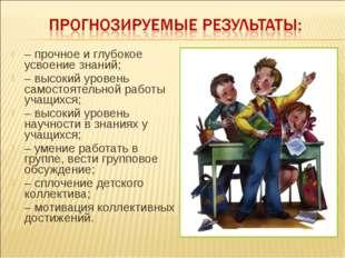 – прочное и глубокое усвоение знаний; – высокий уровень самостоятельной работ
