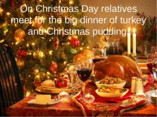 On Christmas Day relatives meet for the big dinner of turkey and Christmas pu