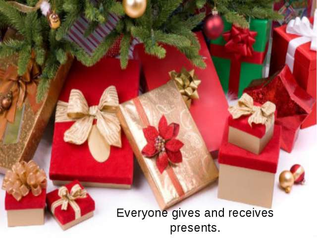Everyone gives and receives presents.
