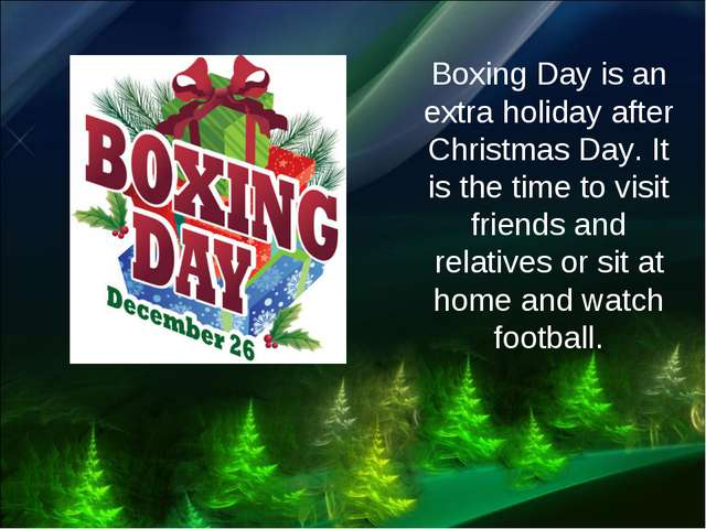 Boxing Day is an extra holiday after Christmas Day. It is the time to visit f...