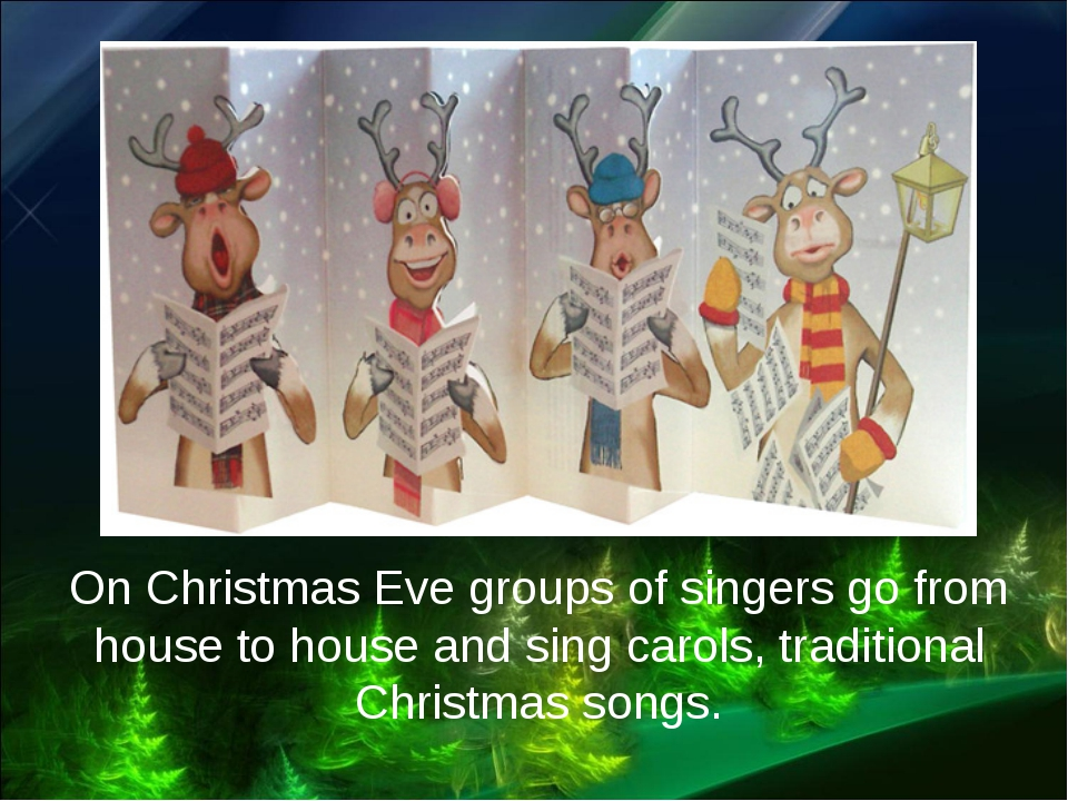 On Christmas Eve groups of singers go from house to house and sing carols, tr...