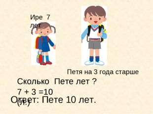 Ире 7 лет Петя на 3 года старше 7 + 3 =10 (л.) Ответ: Пете 10 лет. Сколько Пе